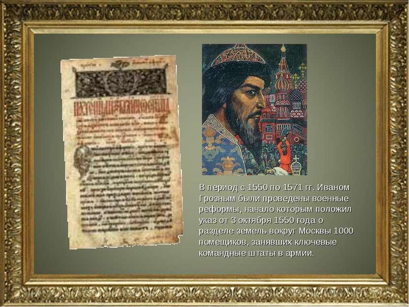 В период с 1550 по 1571 гг. Иваном Грозным были проведены военные реформы, на...