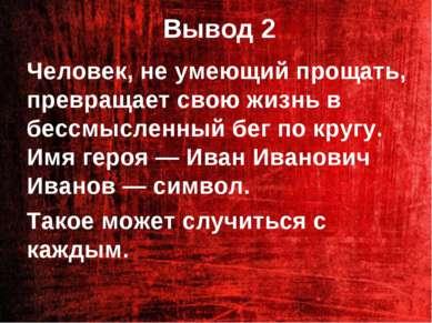 Вывод 2 Человек, не умеющий прощать, превращает свою жизнь в бессмысленный бе...