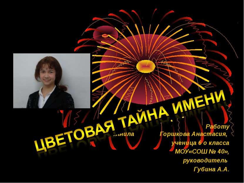 Работу выполнила Горшкова Анастасия, ученица 6 о класса МОУ«СОШ № 40», руково...