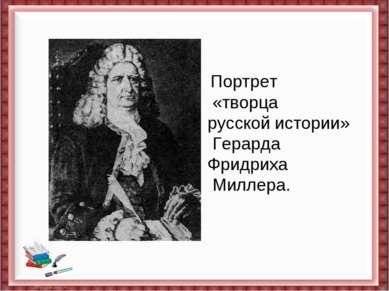Портрет «творца русскойистории» Герарда Фридриха Миллера.