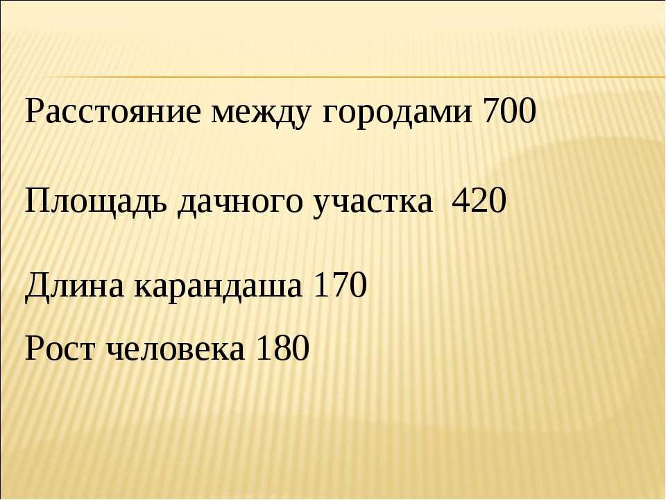 Расстояние между городами 700 Площадь дачного участка 420 Длина карандаша 170...