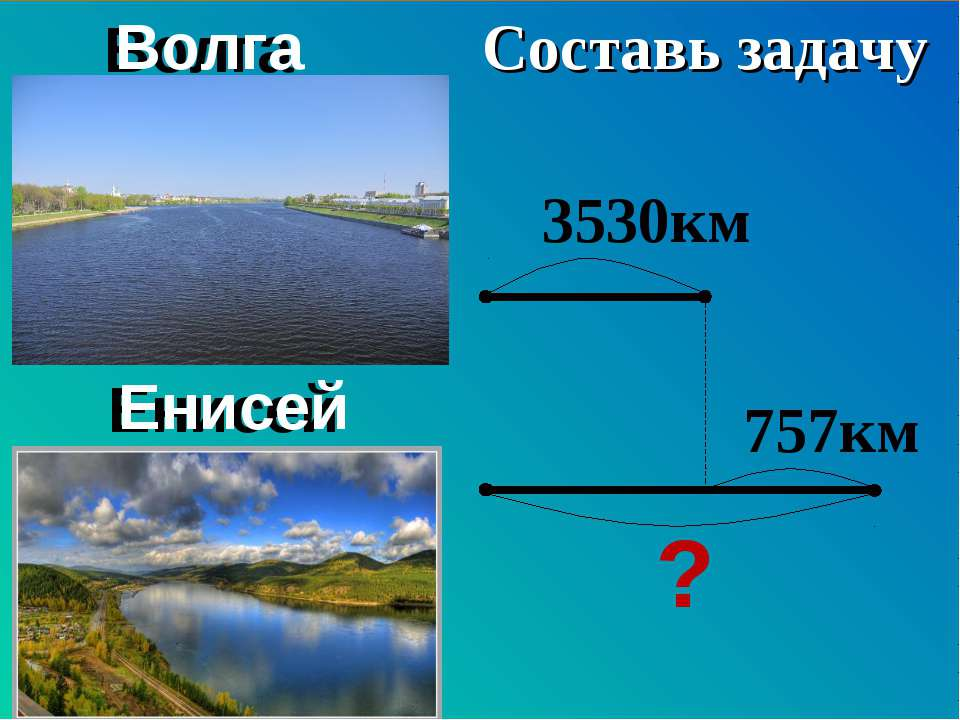 Волга Енисей 3530км ? 757км Составь задачу Составь задачу Волга Енисей