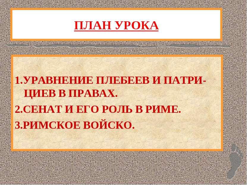 ПЛАН УРОКА 1.УРАВНЕНИЕ ПЛЕБЕЕВ И ПАТРИ-ЦИЕВ В ПРАВАХ. 2.СЕНАТ И ЕГО РОЛЬ В РИ...