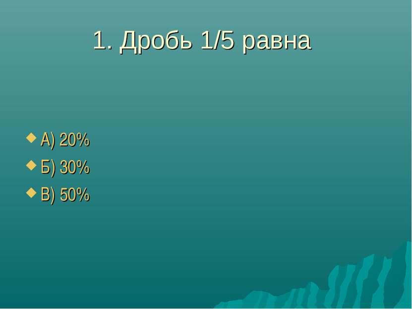 1. Дробь 1/5 равна А) 20% Б) 30% В) 50%