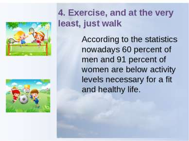 4. Exercise, and at the very least, just walk According to the statistics now...