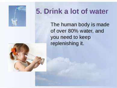 5. Drink a lot of water The human body is made of over 80% water, and you nee...