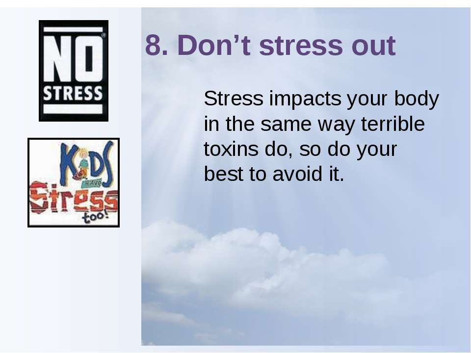 8. Don't stress out Stress impacts your body in the same way terrible toxins ...