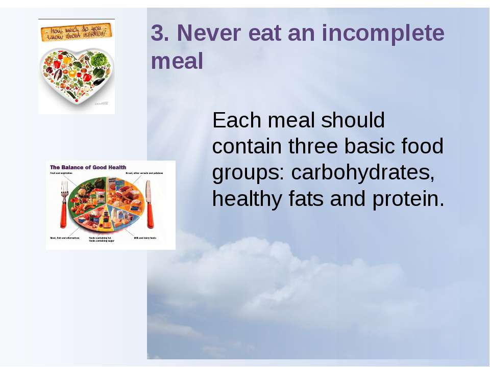 3. Never eat an incomplete meal Each meal should contain three basic food gro...