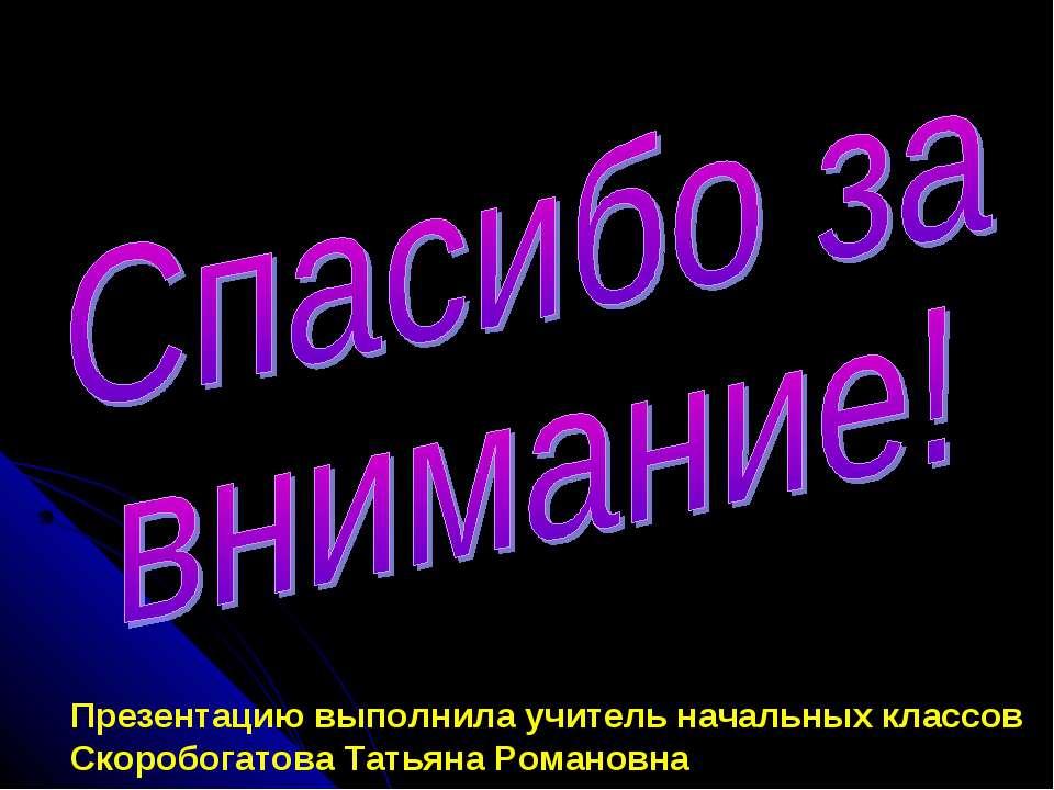 Презентацию выполнила учитель начальных классов Скоробогатова Татьяна Романовна