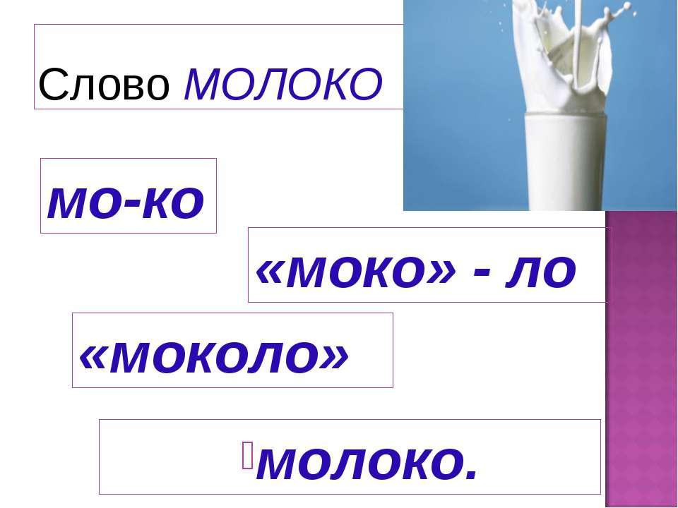 Слово МОЛОКО мо-ко «моко» - ло «моколо» молоко.