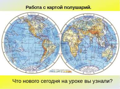 Работа с картой полушарий. Что нового сегодня на уроке вы узнали?
