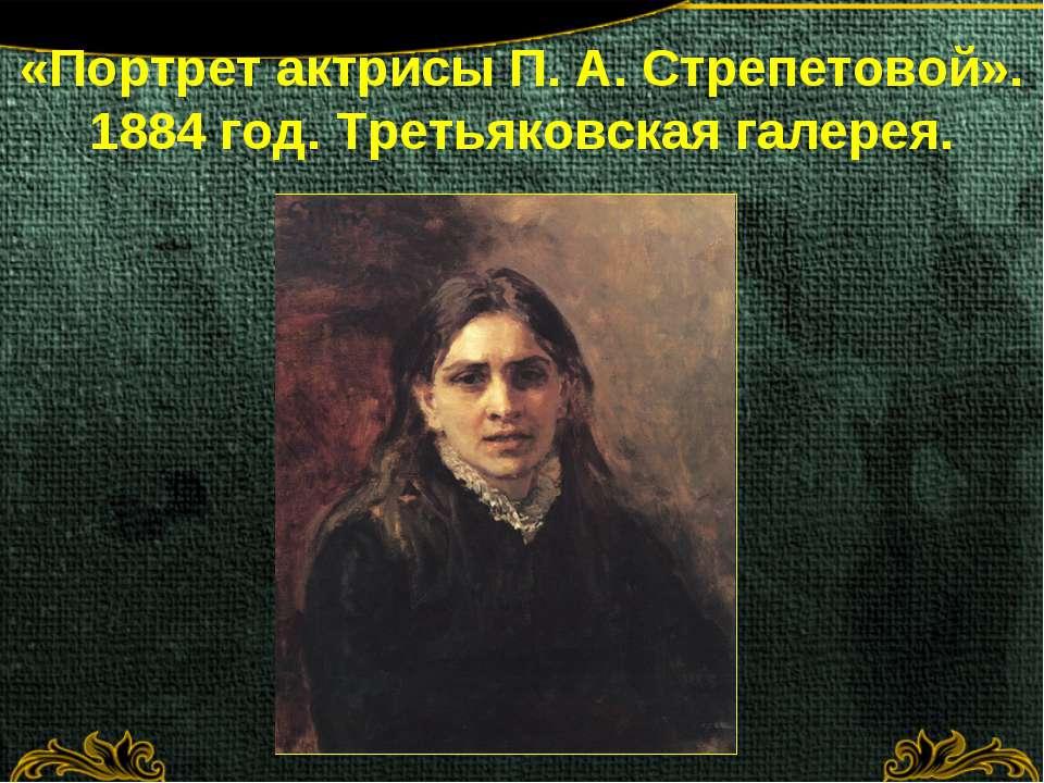 «Портрет актрисы П. А. Стрепетовой». 1884 год. Третьяковская галерея.