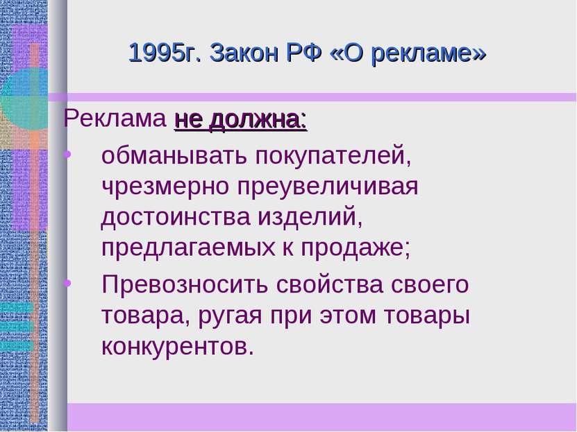 1995г. Закон РФ «О рекламе» Реклама не должна: обманывать покупателей, чрезме...