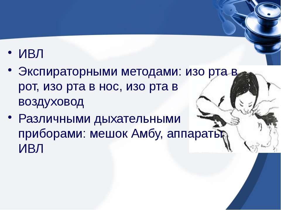 ИВЛ Экспираторными методами: изо рта в рот, изо рта в нос, изо рта в воздухов...