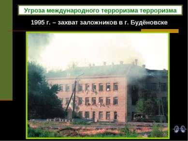 1995 г. – захват заложников в г. Будёновске Угроза международного терроризма ...