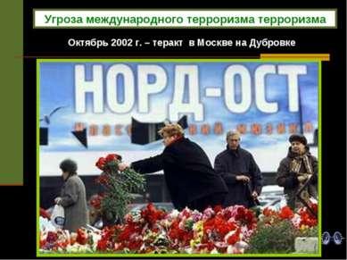 Октябрь 2002 г. – теракт в Москве на Дубровке Угроза международного терроризм...