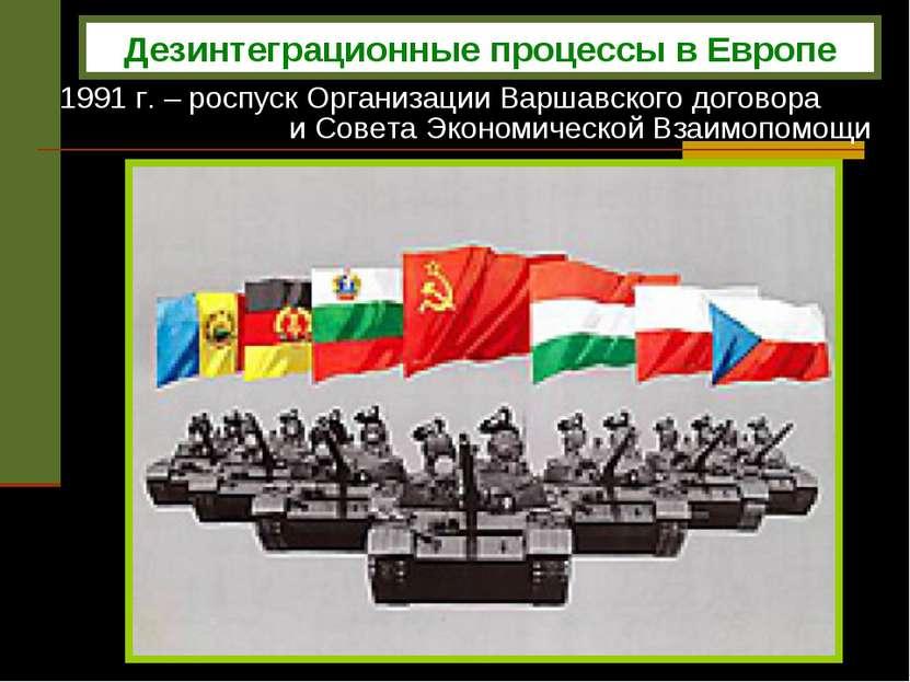 1991 г. – роспуск Организации Варшавского договора и Совета Экономической Вза...