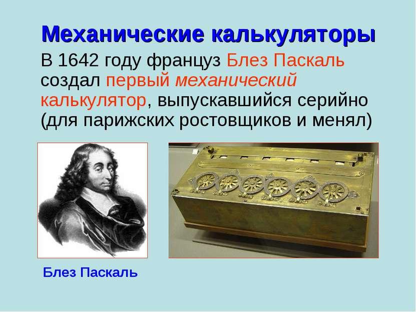 Механические калькуляторы В 1642 году француз Блез Паскаль создал первый меха...