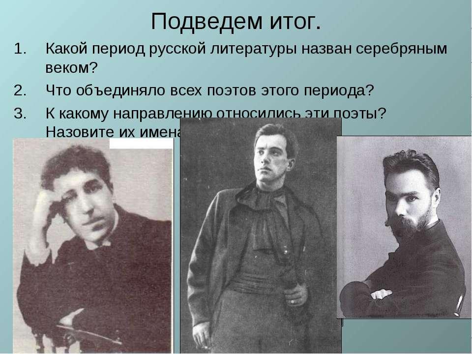Подведем итог. Какой период русской литературы назван серебряным веком? Что о...