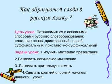 Как образуются слова в русском языке ? Цель урока: Познакомиться с основными ...