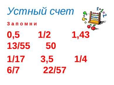 Устный счет З а п о м н и 0,5 1/2 1,43 13/55 50 1/17 3,5 1/4 6/7 22/57