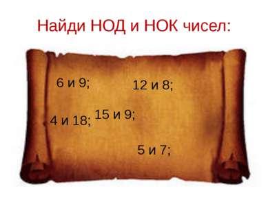 Найди НОД и НОК чисел: 6 и 9; 12 и 8; 4 и 18; 5 и 7; 15 и 9;