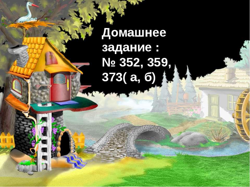 Домашнее задание : № 352, 359, 373( а, б)