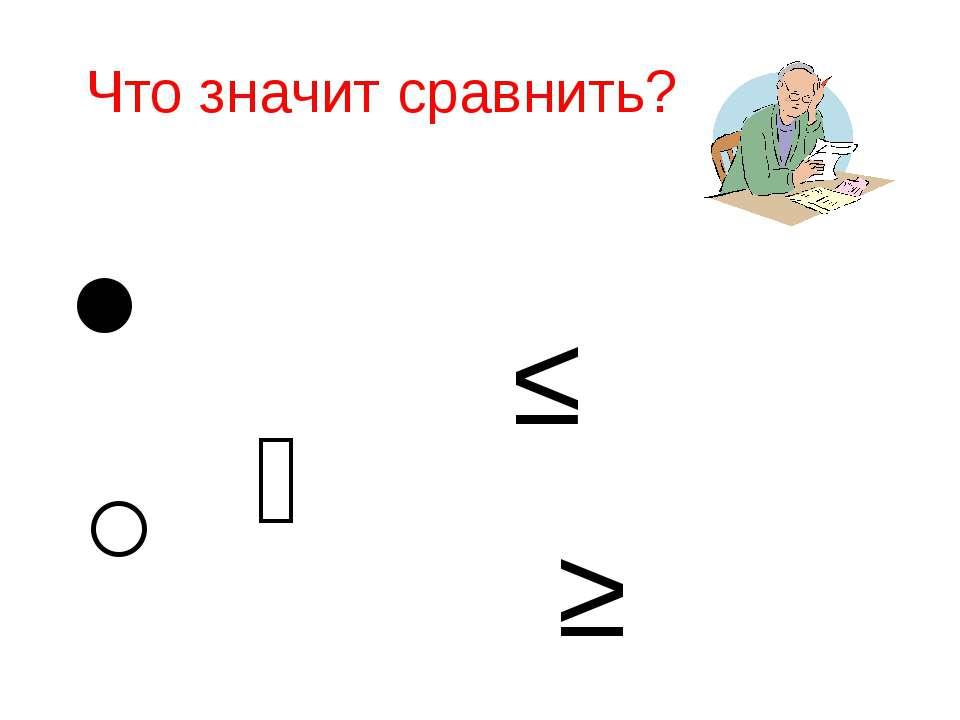 Что значит сравнить? ˃ ˂ ˭ ≤ ≥