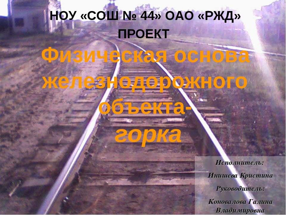 ПРОЕКТ Физическая основа железнодорожного объекта- горка НОУ «СОШ № 44» ОАО «...