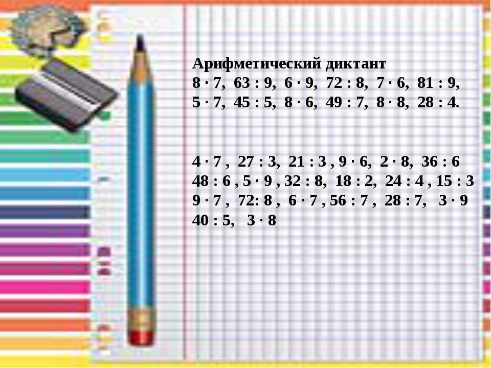 . Арифметический диктант 8 · 7, 63 : 9, 6 · 9, 72 : 8, 7 · 6, 81 : 9, 5 · 7, ...