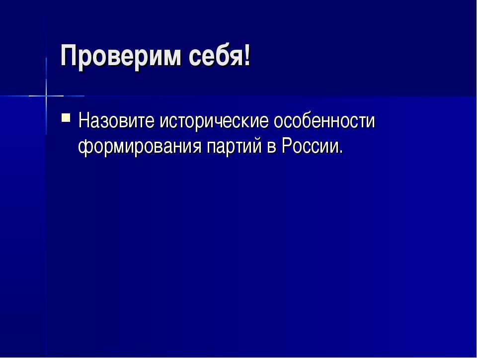 Проверим себя! Назовите исторические особенности формирования партий в России.