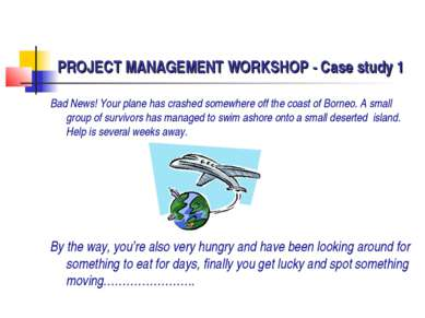 PROJECT MANAGEMENT WORKSHOP - Case study 1 Bad News! Your plane has crashed s...