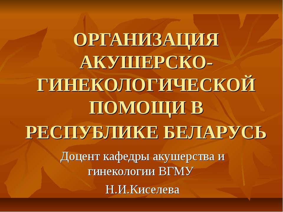 ОРГАНИЗАЦИЯ АКУШЕРСКО-ГИНЕКОЛОГИЧЕСКОЙ ПОМОЩИ В РЕСПУБЛИКЕ БЕЛАРУСЬ Доцент ка...