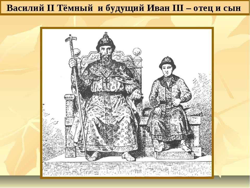 Василий II Тёмный и будущий Иван III – отец и сын