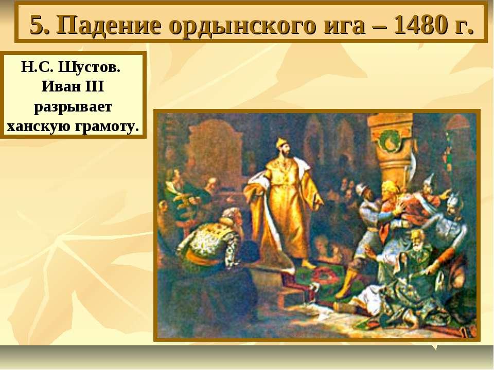 5. Падение ордынского ига – 1480 г. Н.С. Шустов. Иван III разрывает ханскую г...