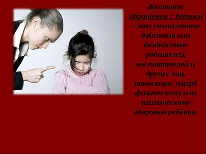 Жестокое обращение с детьми – это умышленные действия или бездействие родител...