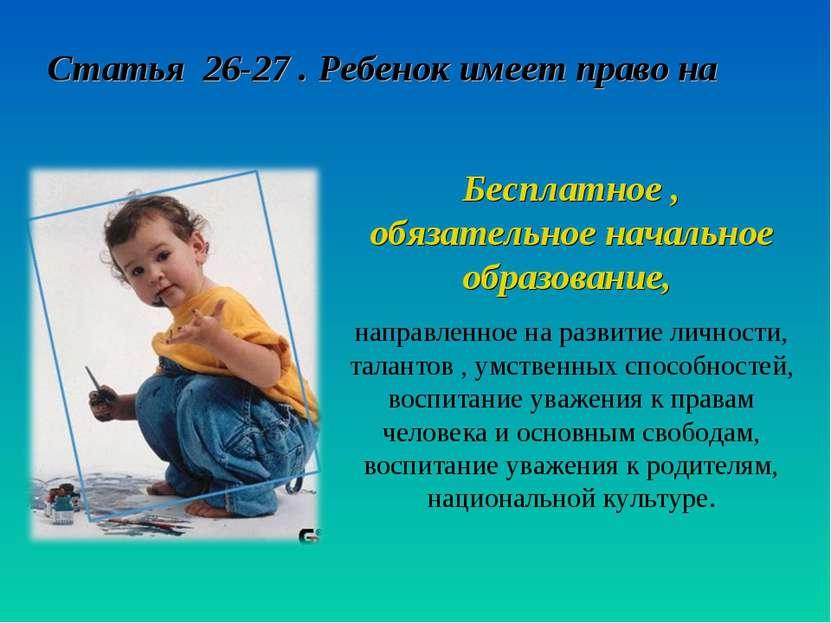 Статья 26-27 . Ребенок имеет право на Бесплатное , обязательное начальное обр...
