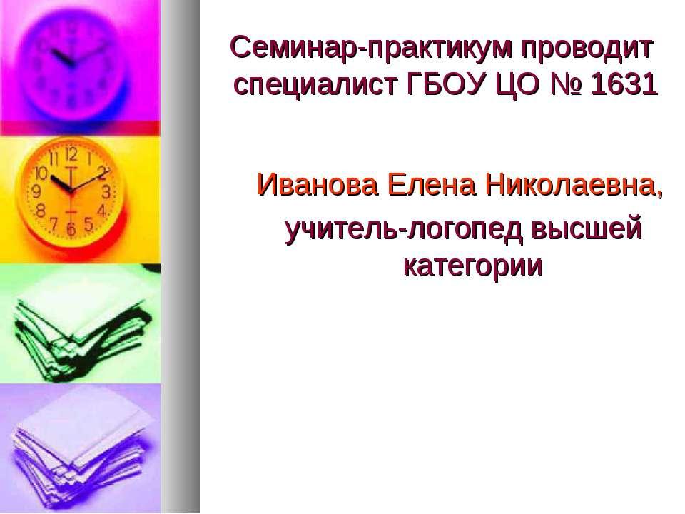 Семинар-практикум проводит специалист ГБОУ ЦО № 1631 Иванова Елена Николаевна...