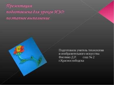 Подготовила учитель технологии и изобразительного искусства Фисенко Д.Р. сош ...