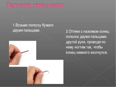 1.Возьми полоску бумаги двумя пальцами.  2.Оттяни с нажимом конец полоски дв...