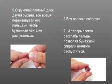 5.Скручивай плотный диск двумя руками, всё время перехватывай его пальцами, ч...