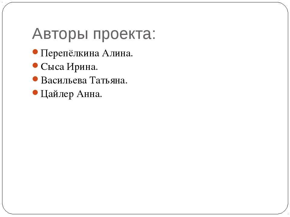Авторы проекта: Перепёлкина Алина. Сыса Ирина. Васильева Татьяна. Цайлер Анна.