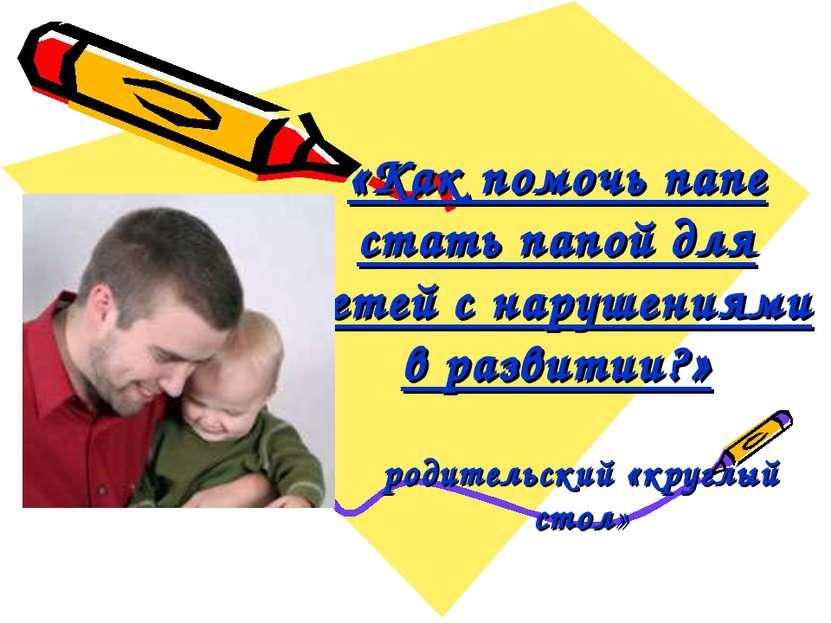 «Как помочь папе стать папой для детей с нарушениями в развитии?» родительски...