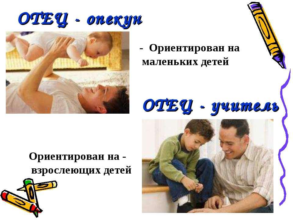 ОТЕЦ - опекун ОТЕЦ - учитель - Ориентирован на маленьких детей Ориентирован н...