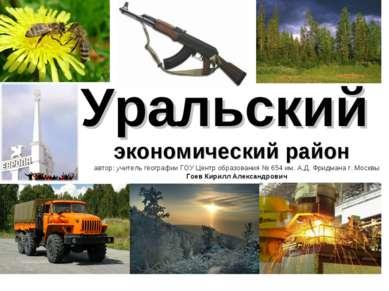 Уральский экономический район автор: учитель географии ГОУ Центр образования ...