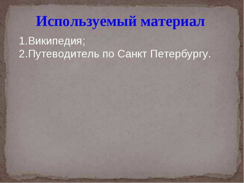 Используемый материал 1.Википедия; 2.Путеводитель по Санкт Петербургу.
