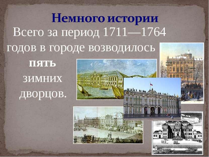 Всего за период 1711—1764 годов в городе возводилось пять зимних дворцов.