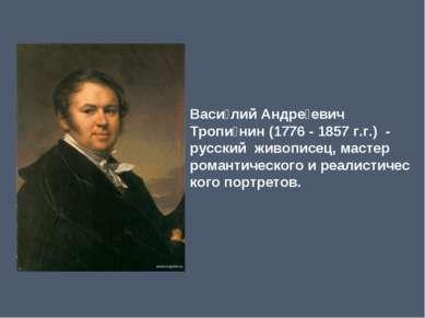Васи лий Андре евич Тропи нин(1776- 1857 г.г.) - русский живописец, мастер...