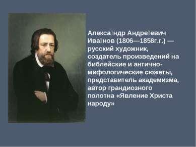 Алекса ндр Андре евич Ива нов(1806—1858г.г.)— русский художник, создатель п...
