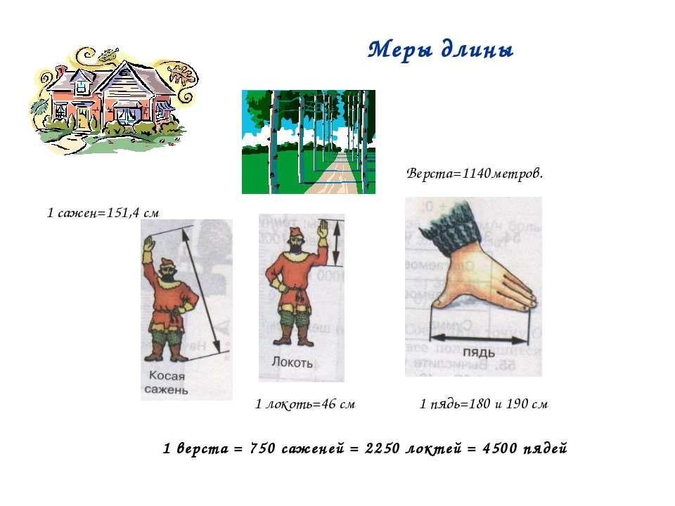 Меры длины Верста=1140метров. 1 сажен=151,4 см 1 локоть=46 см 1 пядь=180 и 19...